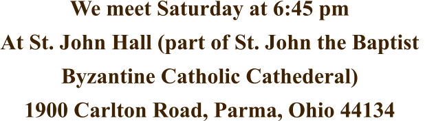 We meet Saturday at 6:45 pm At St. John Hall (part of St. John the Baptist  Byzantine Catholic Cathederal) 1900 Carlton Road, Parma, Ohio 44134
